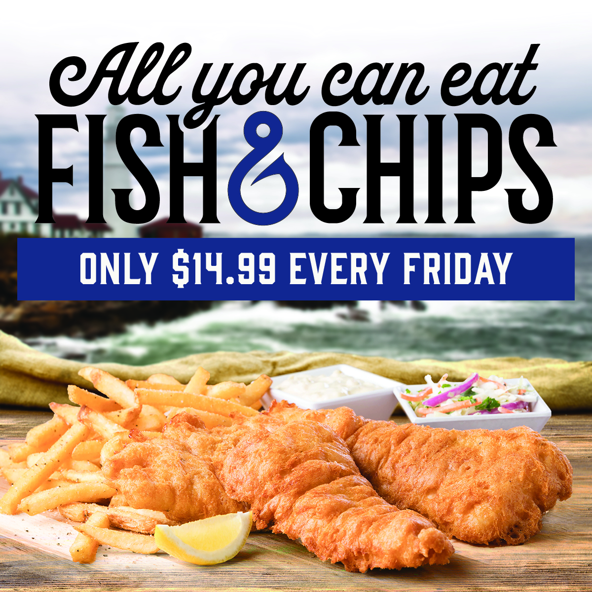 all you can eat fish and chips every Friday for only $14.99